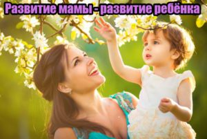 Развитие мамы — развитие ребёнка