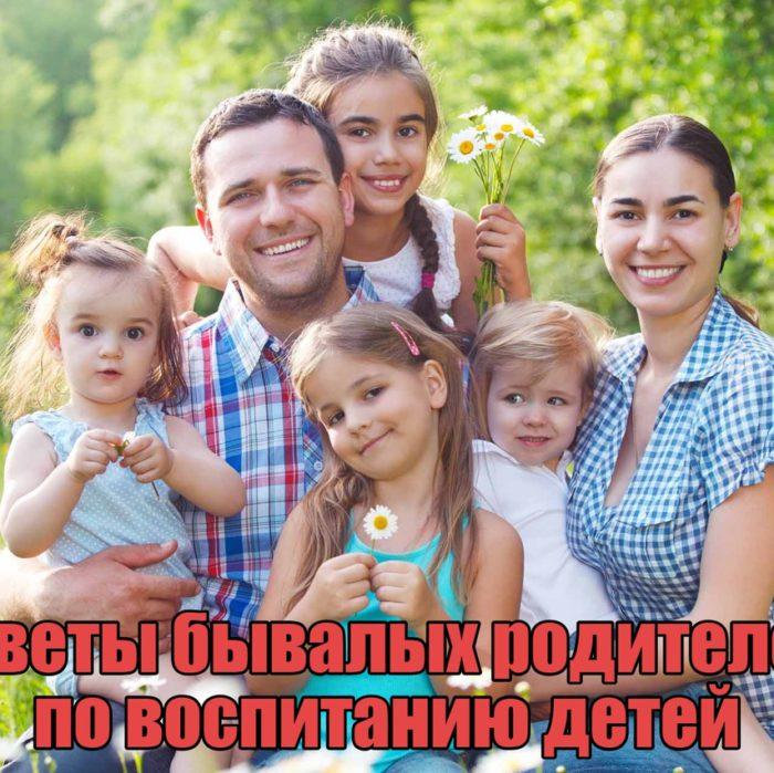 СОВЕТЫ БЫВАЛЫХ РОДИТЕЛЕЙ ПО ВОСПИТАНИЮ ДЕТЕЙ